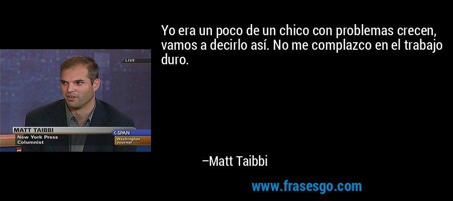Yo era un poco de un chico con problemas crecen, vamos a decirlo así. No me complazco en el trabajo duro. – Matt Taibbi
