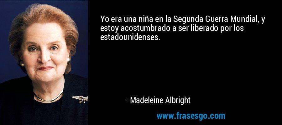 Yo era una niña en la Segunda Guerra Mundial, y estoy acostumbrado a ser liberado por los estadounidenses. – Madeleine Albright