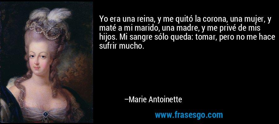 Yo era una reina, y me quitó la corona, una mujer, y maté a mi marido, una madre, y me privé de mis hijos. Mi sangre sólo queda: tomar, pero no me hace sufrir mucho. – Marie Antoinette