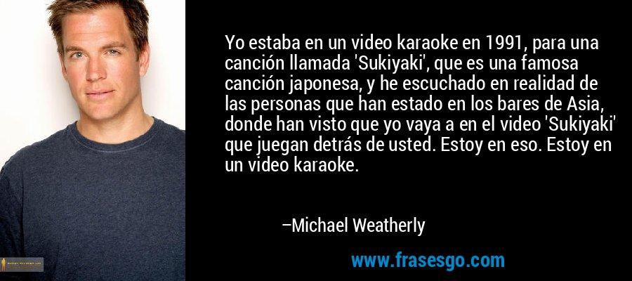 Yo estaba en un video karaoke en 1991, para una canción llamada 'Sukiyaki', que es una famosa canción japonesa, y he escuchado en realidad de las personas que han estado en los bares de Asia, donde han visto que yo vaya a en el video 'Sukiyaki' que juegan detrás de usted. Estoy en eso. Estoy en un video karaoke. – Michael Weatherly