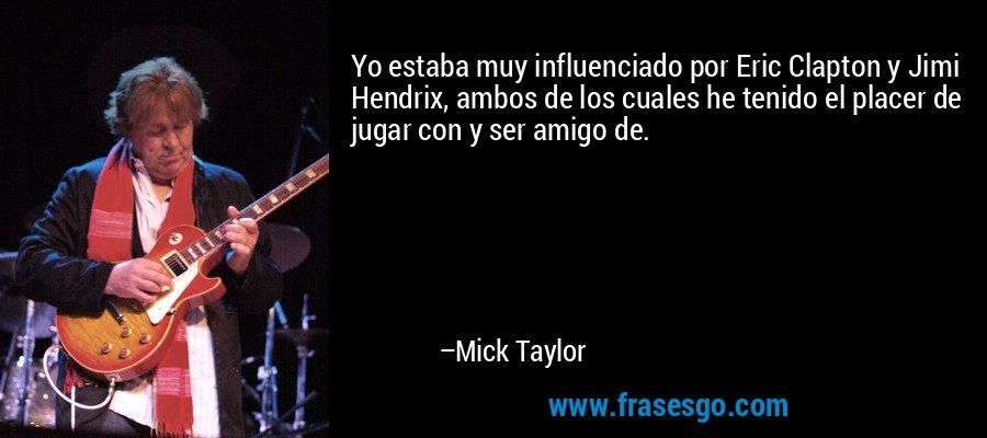 Yo estaba muy influenciado por Eric Clapton y Jimi Hendrix, ambos de los cuales he tenido el placer de jugar con y ser amigo de. – Mick Taylor