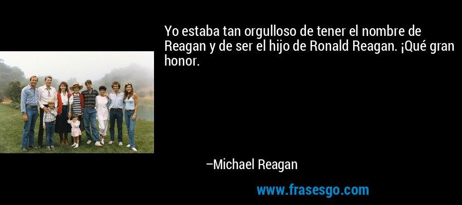 Yo estaba tan orgulloso de tener el nombre de Reagan y de ser el hijo de Ronald Reagan. ¡Qué gran honor. – Michael Reagan
