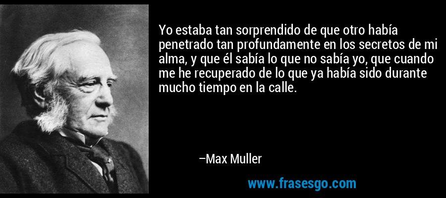 Yo estaba tan sorprendido de que otro había penetrado tan profundamente en los secretos de mi alma, y que él sabía lo que no sabía yo, que cuando me he recuperado de lo que ya había sido durante mucho tiempo en la calle. – Max Muller