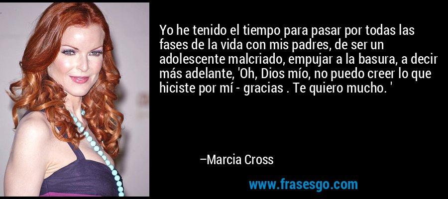 Yo he tenido el tiempo para pasar por todas las fases de la vida con mis padres, de ser un adolescente malcriado, empujar a la basura, a decir más adelante, 'Oh, Dios mío, no puedo creer lo que hiciste por mí - gracias . Te quiero mucho. ' – Marcia Cross