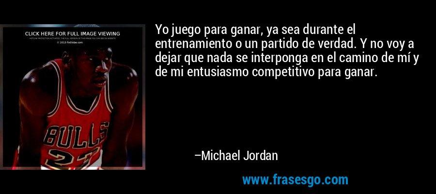 Yo juego para ganar, ya sea durante el entrenamiento o un partido de verdad. Y no voy a dejar que nada se interponga en el camino de mí y de mi entusiasmo competitivo para ganar. – Michael Jordan