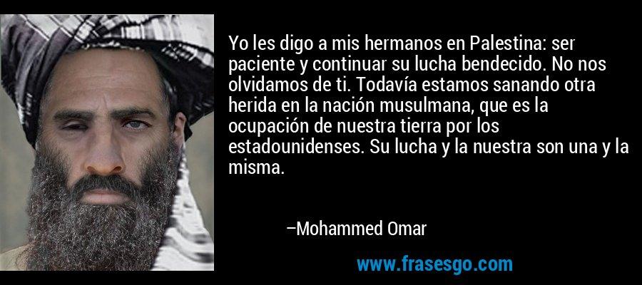 Yo les digo a mis hermanos en Palestina: ser paciente y continuar su lucha bendecido. No nos olvidamos de ti. Todavía estamos sanando otra herida en la nación musulmana, que es la ocupación de nuestra tierra por los estadounidenses. Su lucha y la nuestra son una y la misma. – Mohammed Omar