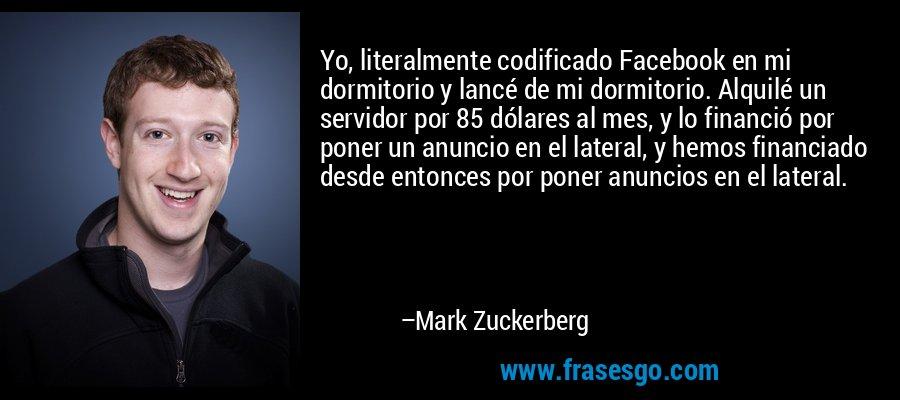 Yo, literalmente codificado Facebook en mi dormitorio y lancé de mi dormitorio. Alquilé un servidor por 85 dólares al mes, y lo financió por poner un anuncio en el lateral, y hemos financiado desde entonces por poner anuncios en el lateral. – Mark Zuckerberg