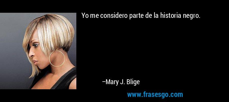 Yo me considero parte de la historia negro. – Mary J. Blige