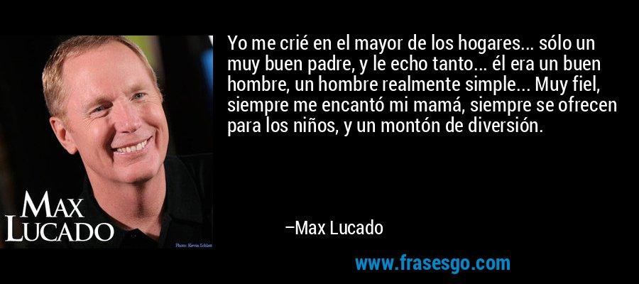 Yo me crié en el mayor de los hogares... sólo un muy buen padre, y le echo tanto... él era un buen hombre, un hombre realmente simple... Muy fiel, siempre me encantó mi mamá, siempre se ofrecen para los niños, y un montón de diversión. – Max Lucado