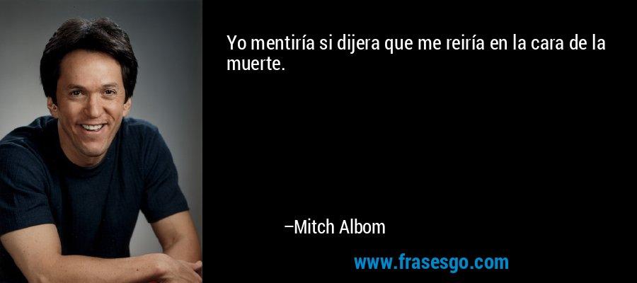 Yo mentiría si dijera que me reiría en la cara de la muerte. – Mitch Albom
