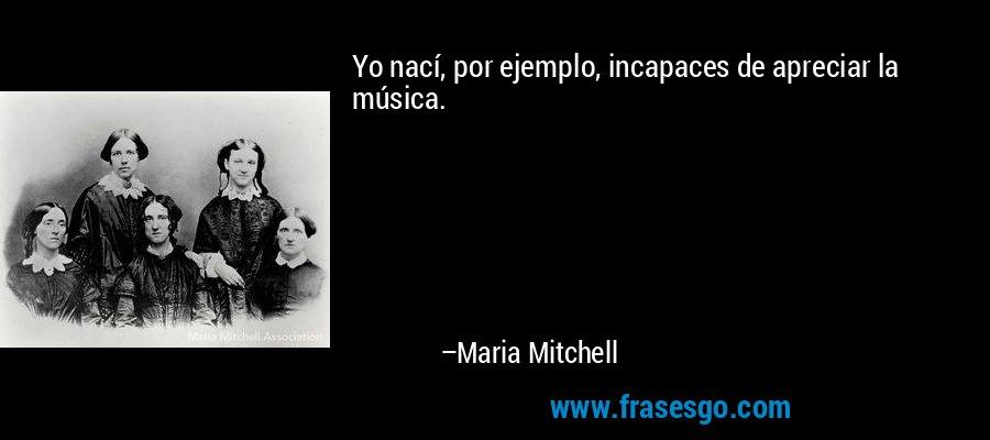 Yo nací, por ejemplo, incapaces de apreciar la música. – Maria Mitchell