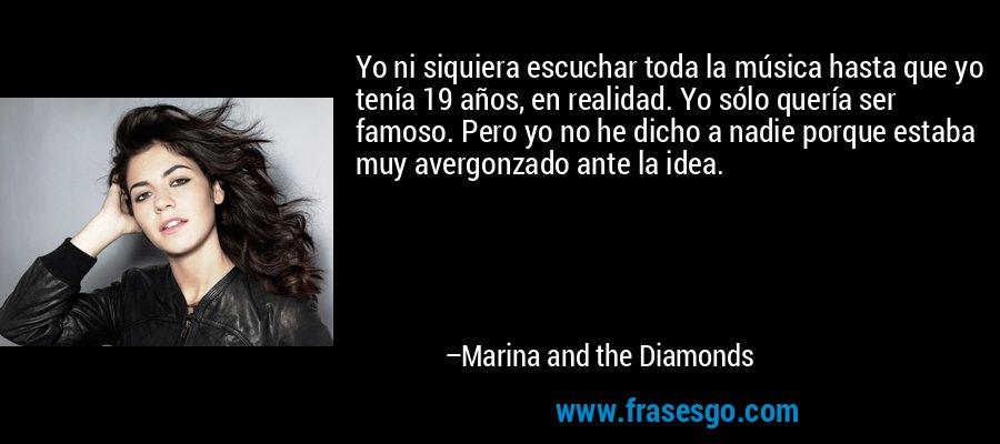 Yo ni siquiera escuchar toda la música hasta que yo tenía 19 años, en realidad. Yo sólo quería ser famoso. Pero yo no he dicho a nadie porque estaba muy avergonzado ante la idea. – Marina and the Diamonds