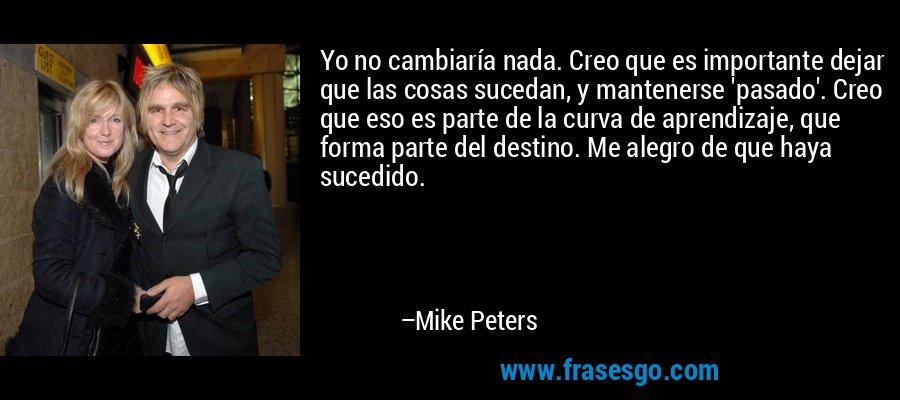 Yo no cambiaría nada. Creo que es importante dejar que las cosas sucedan, y mantenerse 'pasado'. Creo que eso es parte de la curva de aprendizaje, que forma parte del destino. Me alegro de que haya sucedido. – Mike Peters