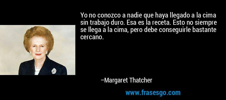 Yo no conozco a nadie que haya llegado a la cima sin trabajo duro. Esa es la receta. Esto no siempre se llega a la cima, pero debe conseguirle bastante cercano. – Margaret Thatcher