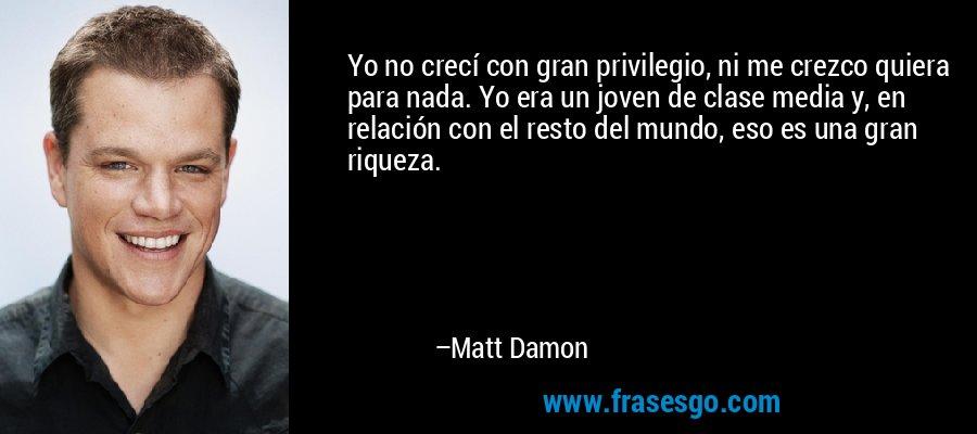 Yo no crecí con gran privilegio, ni me crezco quiera para nada. Yo era un joven de clase media y, en relación con el resto del mundo, eso es una gran riqueza. – Matt Damon