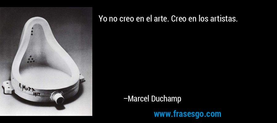 Yo no creo en el arte. Creo en los artistas. – Marcel Duchamp