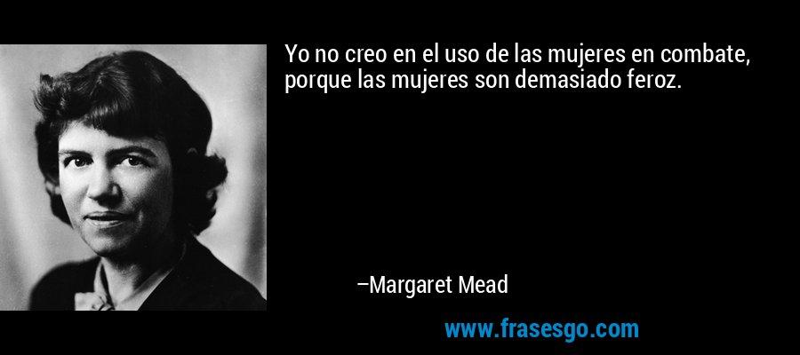 Yo no creo en el uso de las mujeres en combate, porque las mujeres son demasiado feroz. – Margaret Mead