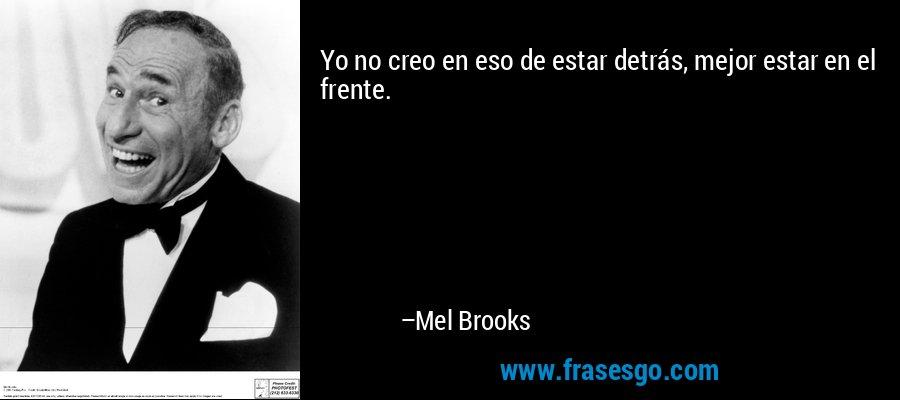 Yo no creo en eso de estar detrás, mejor estar en el frente. – Mel Brooks
