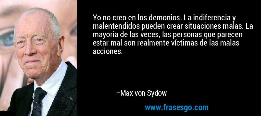 Yo no creo en los demonios. La indiferencia y malentendidos pueden crear situaciones malas. La mayoría de las veces, las personas que parecen estar mal son realmente víctimas de las malas acciones. – Max von Sydow