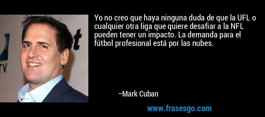 Yo no creo que haya ninguna duda de que la UFL o cualquier otra liga que quiere desafiar a la NFL pueden tener un impacto. La demanda para el fútbol profesional está por las nubes. – Mark Cuban