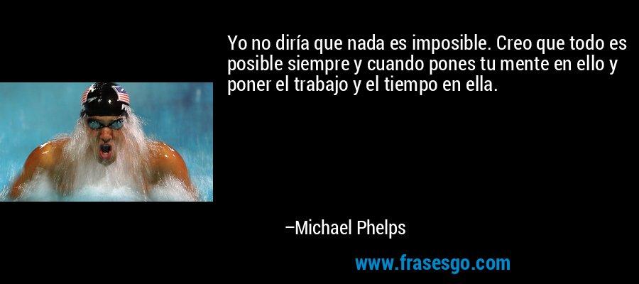 Yo no diría que nada es imposible. Creo que todo es posible siempre y cuando pones tu mente en ello y poner el trabajo y el tiempo en ella. – Michael Phelps