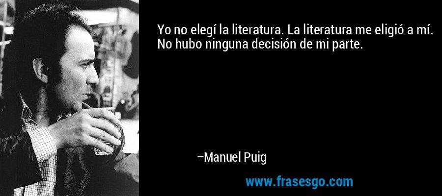 Yo no elegí la literatura. La literatura me eligió a mí. No hubo ninguna decisión de mi parte. – Manuel Puig