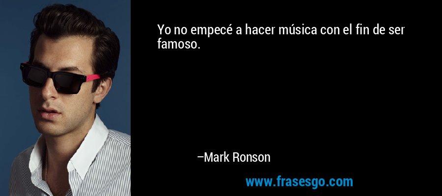 Yo no empecé a hacer música con el fin de ser famoso. – Mark Ronson