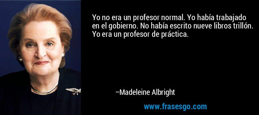 Yo no era un profesor normal. Yo había trabajado en el gobierno. No había escrito nueve libros trillón. Yo era un profesor de práctica. – Madeleine Albright