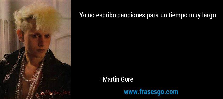Yo no escribo canciones para un tiempo muy largo. – Martin Gore