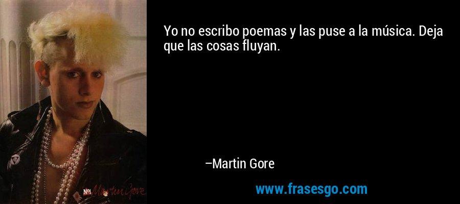 Yo no escribo poemas y las puse a la música. Deja que las cosas fluyan. – Martin Gore