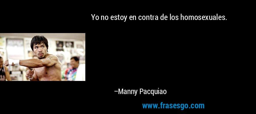Yo no estoy en contra de los homosexuales. – Manny Pacquiao