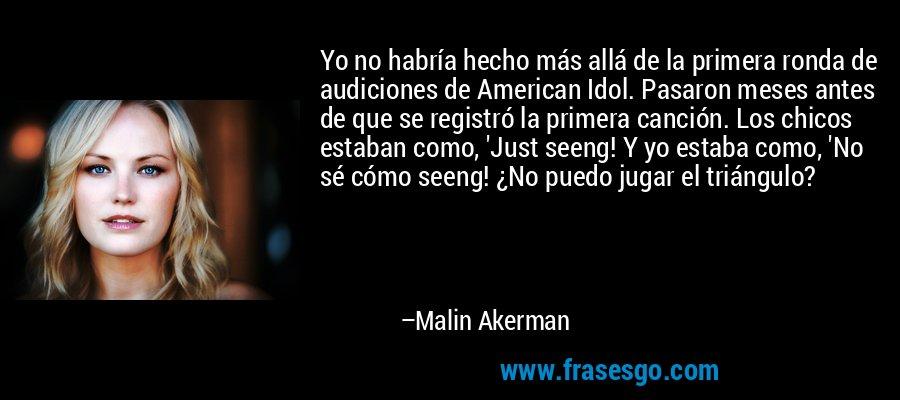 Yo no habría hecho más allá de la primera ronda de audiciones de American Idol. Pasaron meses antes de que se registró la primera canción. Los chicos estaban como, 'Just seeng! Y yo estaba como, 'No sé cómo seeng! ¿No puedo jugar el triángulo? – Malin Akerman