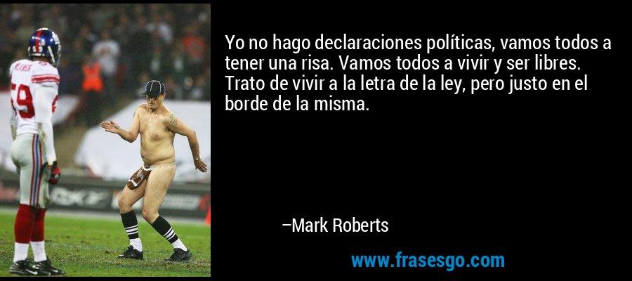 Yo no hago declaraciones políticas, vamos todos a tener una risa. Vamos todos a vivir y ser libres. Trato de vivir a la letra de la ley, pero justo en el borde de la misma. – Mark Roberts