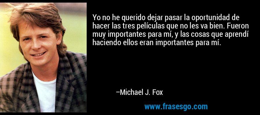 Yo no he querido dejar pasar la oportunidad de hacer las tres películas que no les va bien. Fueron muy importantes para mí, y las cosas que aprendí haciendo ellos eran importantes para mí. – Michael J. Fox