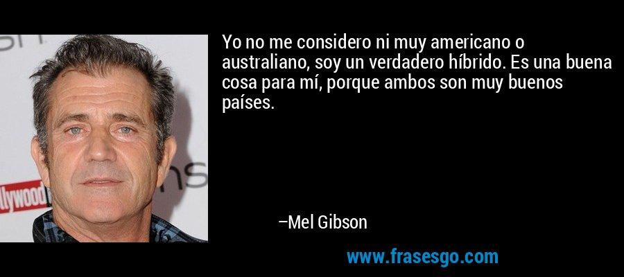 Yo no me considero ni muy americano o australiano, soy un verdadero híbrido. Es una buena cosa para mí, porque ambos son muy buenos países. – Mel Gibson