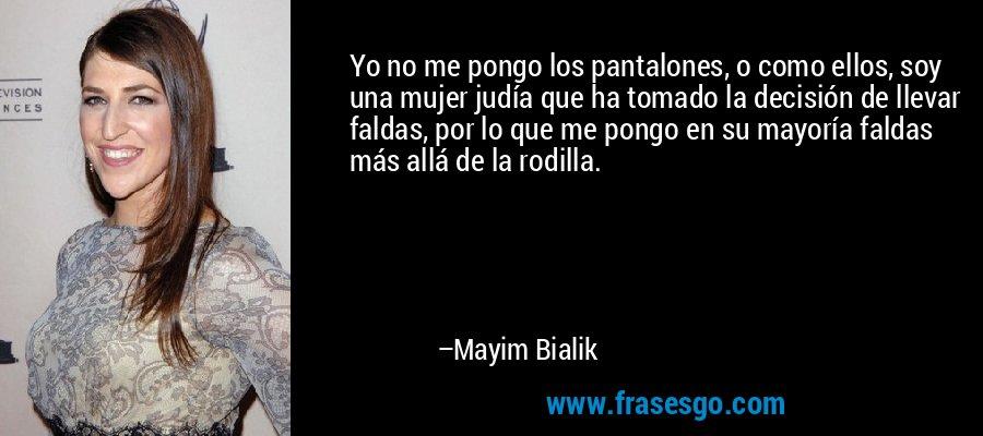 Yo no me pongo los pantalones, o como ellos, soy una mujer judía que ha tomado la decisión de llevar faldas, por lo que me pongo en su mayoría faldas más allá de la rodilla. – Mayim Bialik