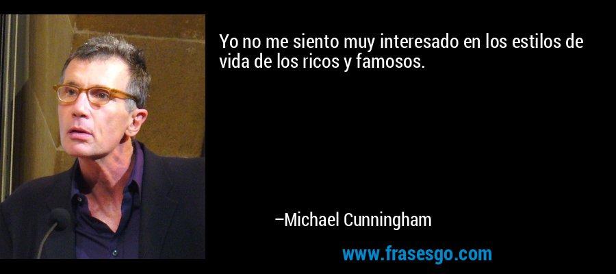 Yo no me siento muy interesado en los estilos de vida de los ricos y famosos. – Michael Cunningham