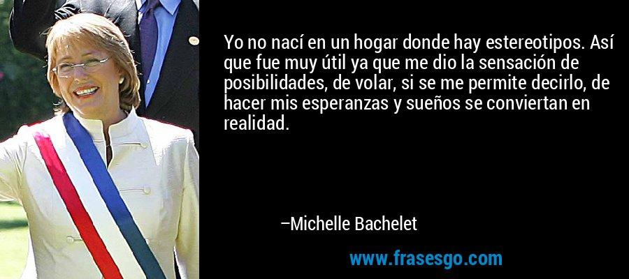 Yo no nací en un hogar donde hay estereotipos. Así que fue muy útil ya que me dio la sensación de posibilidades, de volar, si se me permite decirlo, de hacer mis esperanzas y sueños se conviertan en realidad. – Michelle Bachelet