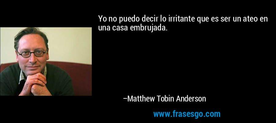 Yo no puedo decir lo irritante que es ser un ateo en una casa embrujada. – Matthew Tobin Anderson