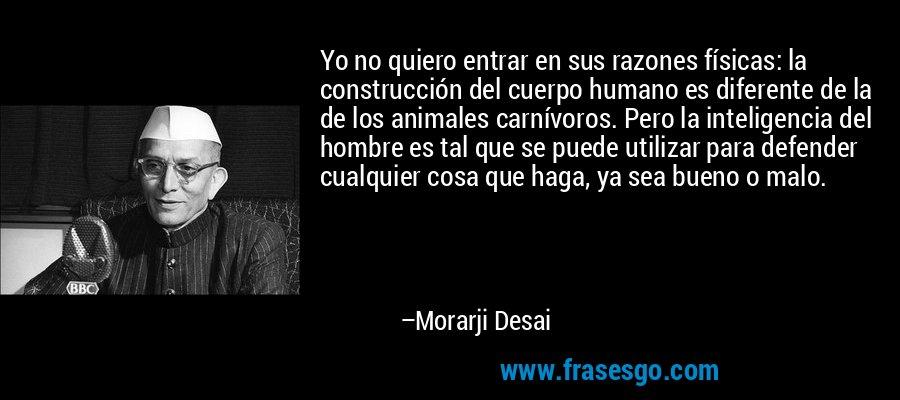 Yo no quiero entrar en sus razones físicas: la construcción del cuerpo humano es diferente de la de los animales carnívoros. Pero la inteligencia del hombre es tal que se puede utilizar para defender cualquier cosa que haga, ya sea bueno o malo. – Morarji Desai