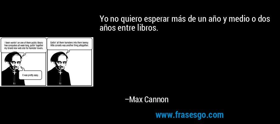 Yo no quiero esperar más de un año y medio o dos años entre libros. – Max Cannon