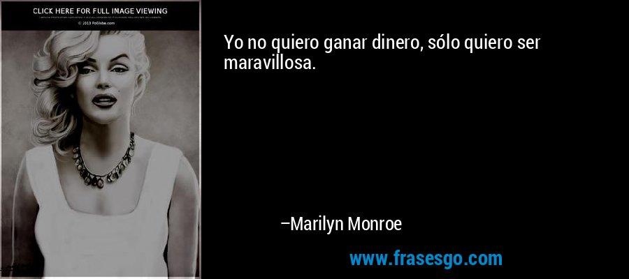 Yo no quiero ganar dinero, sólo quiero ser maravillosa. – Marilyn Monroe