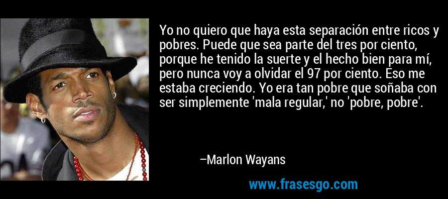 Yo no quiero que haya esta separación entre ricos y pobres. Puede que sea parte del tres por ciento, porque he tenido la suerte y el hecho bien para mí, pero nunca voy a olvidar el 97 por ciento. Eso me estaba creciendo. Yo era tan pobre que soñaba con ser simplemente 'mala regular,' no 'pobre, pobre'. – Marlon Wayans