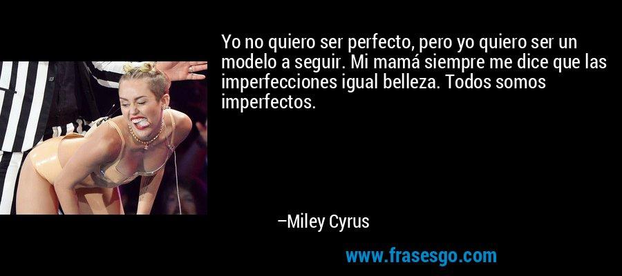 Yo no quiero ser perfecto, pero yo quiero ser un modelo a seguir. Mi mamá siempre me dice que las imperfecciones igual belleza. Todos somos imperfectos. – Miley Cyrus