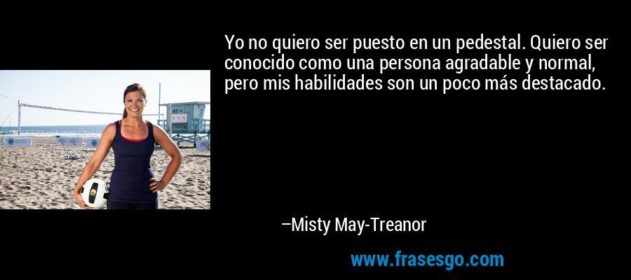 Yo no quiero ser puesto en un pedestal. Quiero ser conocido como una persona agradable y normal, pero mis habilidades son un poco más destacado. – Misty May-Treanor