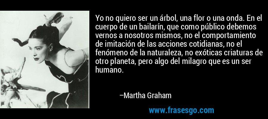 Yo no quiero ser un árbol, una flor o una onda. En el cuerpo de un bailarín, que como público debemos vernos a nosotros mismos, no el comportamiento de imitación de las acciones cotidianas, no el fenómeno de la naturaleza, no exóticas criaturas de otro planeta, pero algo del milagro que es un ser humano. – Martha Graham