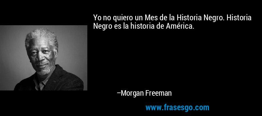 Yo no quiero un Mes de la Historia Negro. Historia Negro es la historia de América. – Morgan Freeman
