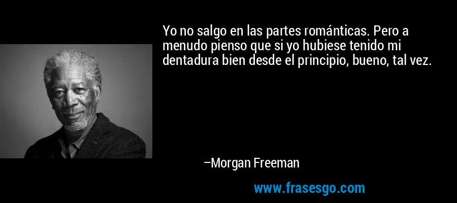 Yo no salgo en las partes románticas. Pero a menudo pienso que si yo hubiese tenido mi dentadura bien desde el principio, bueno, tal vez. – Morgan Freeman