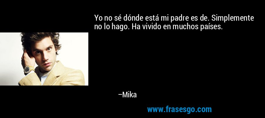 Yo no sé dónde está mi padre es de. Simplemente no lo hago. Ha vivido en muchos países. – Mika