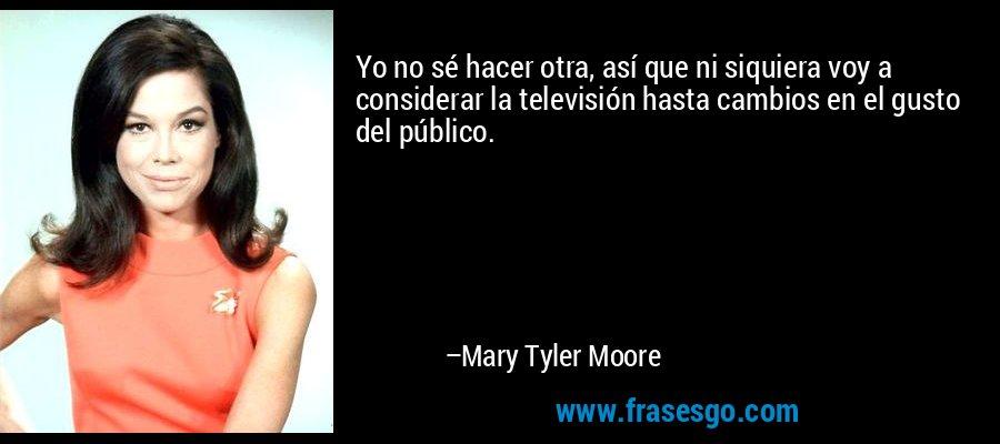 Yo no sé hacer otra, así que ni siquiera voy a considerar la televisión hasta cambios en el gusto del público. – Mary Tyler Moore
